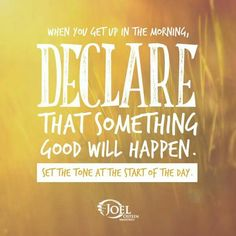 When you get up in the morning, declare that something good will happen. Set the tone at the start of the day.