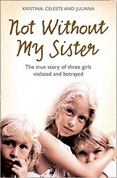 Not Without My Sister: The True Story of Three Girls Violated and Betrayed by Those They Trusted: Kristina Jones, Celeste Jones, Juliana Buhring: 9780007248070: Amazon.com: Books