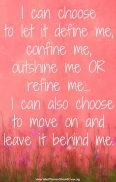 I can choose to let it define me, refine me, or leave it behind me.