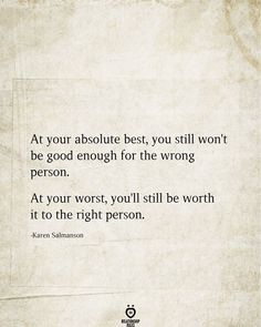At your absolute best, you still won't be good enough for the wrong person. At your worst, you'll still be worth it to the right person. Sunday Quotes, Mood Quotes, Happy Quotes, True Quotes, Positive Quotes, Best Quotes, Quotes Quotes, Best Poems, Morning Quotes