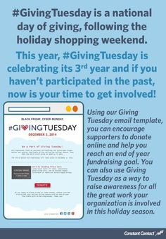 Giving Tuesday is on December 2. Giving Tuesday is a national day of giving. This year, Giving Tuesday is celebrating its third year and if you haven't participated in the past, now is your time to get involved. Using our Giving Tuesday email template, you can encourage supporters to donate online and help you reach an end of year fundraising goal. You can also use Giving Tuesday as a way to raise awareness for all the great work your organization is involved in this holiday season.