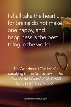 "Quote Of The Day: February 21, 2015 - I shall take the heart ... for brains do not make one happy, and happiness is the best thing in the world. — Tin Woodman (""Tin Man"") speaking to the Scarecrow in 'The Wonderful Wizard of Oz' (1900) by L. Frank Baum, p. 61"