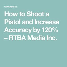 How to Shoot a Pistol and Increase Accuracy by 120% – RTBA Media Inc.