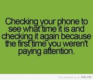 Checking your phone to see what time it is and checking it again because the first time you weren't paying attention.