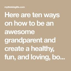 Here are ten ways on how to be an awesome grandparent and create a healthy, fun, and loving, bond with your grandchildren and their parents.