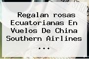 http://tecnoautos.com/wp-content/uploads/imagenes/tendencias/thumbs/regalan-rosas-ecuatorianas-en-vuelos-de-china-southern-airlines.jpg rosas. Regalan rosas ecuatorianas en vuelos de China Southern Airlines ..., Enlaces, Imágenes, Videos y Tweets - http://tecnoautos.com/actualidad/rosas-regalan-rosas-ecuatorianas-en-vuelos-de-china-southern-airlines/