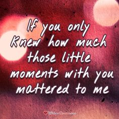 If you only knew how much those little moments with you mattered to me.... love love quotes quotes miss you alone break up love quote i love you
