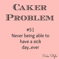 Little blog post that might give you a laugh, at my expense.. http://cakestyle.tv/no-sick-days/