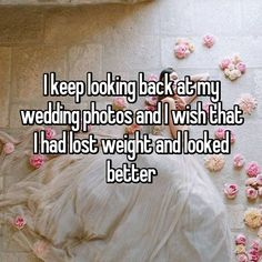 I keep looking back at my wedding photos and I wish that I had lost weight and looked better