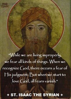 """""""While we are living improperly, we fear all kinds of things. When we recognize God, there occurs a fear of His judgement. But when we start to love God, all fear vanishes. Issac the Syrian Byzantine Icons, Saint Quotes, Father Quotes, Orthodox Christianity, Catholic Quotes, Orthodox Icons, Scripture Quotes, Religious Art, When Us"""