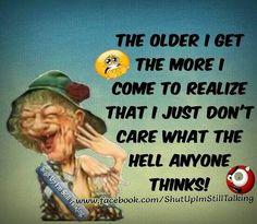 Shut up I m still talking Senior Humor, I Just Dont Care, Pharmacy Humor, Growing Old Together, The Older I Get, Interesting Quotes, Shut Up, Getting Old, Alter