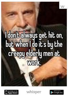 I don't always get hit on, but when I do it's by the creepy elderly men at work.: