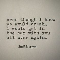 Even though I know we would crash, I would get in the car with you all over again.  - JmStorm