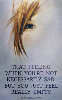 Depression quote: That feeling when you're not necessarily sad, but you just feel really empty. www.HealthyPlace.com