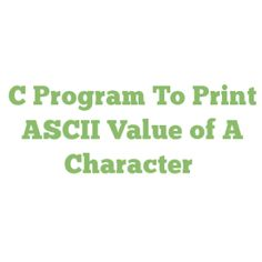 C Program To Print ASCII Value of A Character