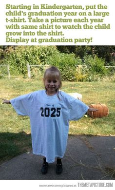 Starting in Kindergarten, put the child's graduation year on a large T-Shirt. Take a picture each year with the same shirt to watch the child grow into the shirt. Display at graduation party.