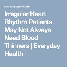 Irregular Heart Rhythm Patients May Not Always Need Blood Thinners | Everyday Health