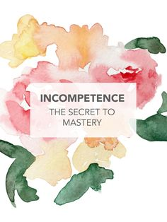The little known secret of mastery: Incompetence