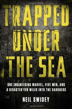 Trapped Under the Sea: One Engineering Marvel, Five Men, and a Disaster Ten Miles Into the Darkness by Neil Swidey  Walter TD524.M4 S95 2014