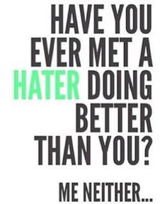 This is something to think about when you encounter people who are jealous and envious of you.  Remember that haters are bitter people who live a miserable existence.