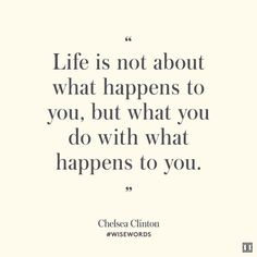 """""""Life is not about what happens to you, but what you do with what happens to you.""""—Chelsea Clinton #WiseWords"""