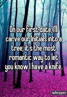 On our first date, I'll carve our Initials into a tree; it's the most romantic way to let you know I have a knife. On our first date, I'll carve our Initials into a tree; it's the most romantic way to let you know I have a knife. First Date Funny, First Dates, First Date Quotes, Funny Quotes, Funny Memes, Hilarious, Memes Humor, Funny Shit, Humor Quotes