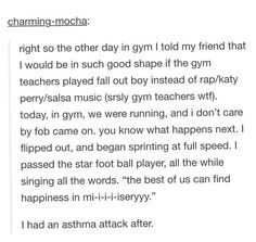 THIS EXACTLY HAPPENED TO ME<<SAME HERE IN PE IF YOU PLAY FOB I WILL EXERCISE HARDER THAN YOU THINK I CAN
