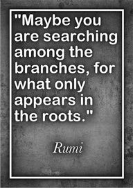"""""""Maybe you are searching among the branches, for what only appears in the roots."""" Rumi    [one power of Journaling is that you can start at the tip of any branch, or the tips of several branches, and find your way to the roots. And you can turn the other way and see the patterns of the branching. And you can feel the underground streams where your roots draw nourishment.]"""
