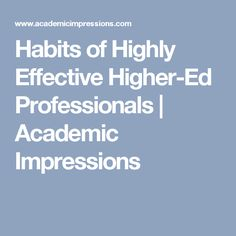 Habits of Highly Effective Higher-Ed Professionals | Academic Impressions
