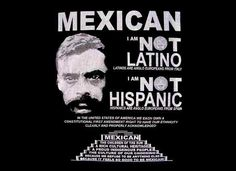 You know you're So Mexican if it bothers you when people refer to you as Hispanic or Latino. Listen world, let's keep it simple, we're Mexicans. Gracias! Shirt available at: Store.SoMexican.com - So Mexican | The Mexican Pan Dulce of the Web!