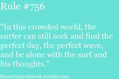 In this crowded world, the surfer can still seek and find the perfect day, the perfect wave, and be alone with the #surf and his thoughts. #quotes