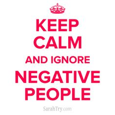 Keep calm and ignore negative people.  http://www.SarahTry.com