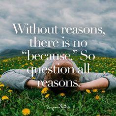 לא קיימת מילה 'בגלל ש…' ללא סיבה. אז תחקרו את כל הסיבות.  כשאתם חוקרים את הסיבות שלכם לעומק ובפתיחות, האם המילה 'בגלל ש…' נעלמת מהלקסיקון שלכם?  ~ ביירון קייטי