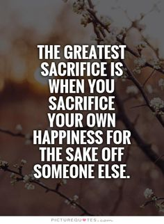 The greatest sacrifice is when you sacrifice your own happiness for the sake off someone else. Picture Quotes.