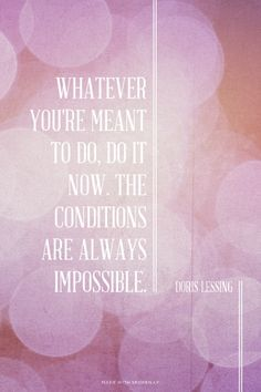 Whatever you're meant to do, do it now. The conditions are always impossible. - Doris Lessing | Georgina made this with Spoken.ly