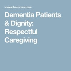 Dementia Patients & Dignity: Respectful Caregiving