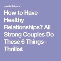 How to Have Healthy Relationships? All Strong Couples Do These 6 Things - Thrillist