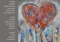 In liefde / met liefde /  draag ik vol passie / jouw zorgen / als ze meer zijn / dan jij dragen kunt.  In liefde / met liefde / deel ik vol passie / geborgenheid, / veiligheid / en warmte,  omdat jij / net als / ik dat soms / zo nodig hebt. Schilderij hart Wilma Veen  / www.stjansdal.nl