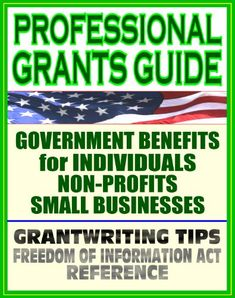 Professional Grants Guide 2011: Government Benefits for Individuals, Non-Profit Organizations, and Small Businesses, Plus Freedom of Information Act (FOIA) Reference Guides