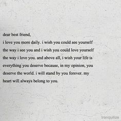Dear best friend, I love you more daily. I wish you could see yourself the way I see you and I wish you could love yourself the way I love you. Cute Love Quotes, Great Quotes, Inspirational Quotes, Now Quotes, Quotes To Live By, Wife Quotes, Soul Sister Quotes, 2015 Quotes, Strong Quotes