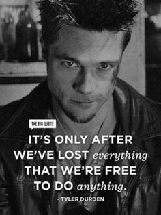 Tyler Durden Fight Club quote of the day wisdom motivation Buddhism free yourself self growth help improvement lost everything free to do anything step bouncing back resiliency hunt the good stuff Great Motivational Quotes, Film Quotes, Great Quotes, Quotes To Live By, Inspirational Quotes, Quotes Quotes, Jesus Quotes, People Quotes, Lyric Quotes