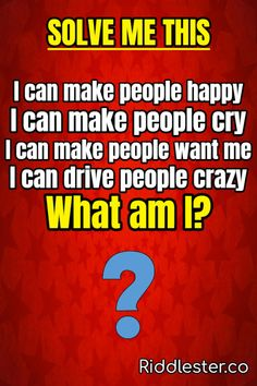 I can make people happy, I can make people cry I can make people want me, I can drive people crazy What am I?