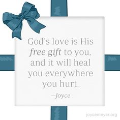 God's love is His free gift to you, and it will heal you everywhere you hurt. -Joyce