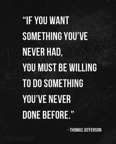 """If you want something you´ve never had, you must be willing to do something you´ve never done before."" (Thomas Jefferson)"