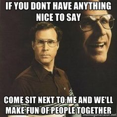 will ferrell - If you dont have anything nice to say come sit next to me and we'll make fun of people together
