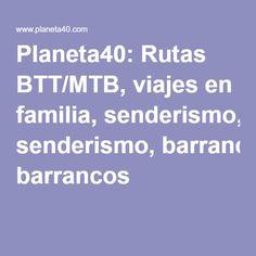 Planeta40: Rutas BTT/MTB, viajes en familia, senderismo, barrancos