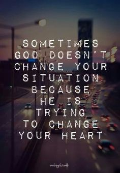Sometimes God wants to change your heart and not your situation...