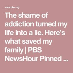 The shame of addiction turned my life into a lie. Here's what saved my family | PBS NewsHour    Pinned by the You Are Linked to Resources for Families of People with Substance Use  Disorder cell phone / tablet app May 23, 2017;  Android- https://play.google.com/store/apps/details?id=com.thousandcodes.urlinked.lite   iPhone -  https://itunes.apple.com/us/app/you-are-linked-to-resources/id743245884?mt=8com