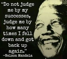 """This quote by Nelson Mandela is true heroism. """"Do not judge me by success, judge me by how many time I fell down and got back up again.""""Nelson Mandela was a true hero because of the acts that he has done for the African community. Great Quotes, Quotes To Live By, Me Quotes, Motivational Quotes, Inspirational Quotes, Judge Quotes, Famous Quotes, Cover Quotes, Quotable Quotes"""