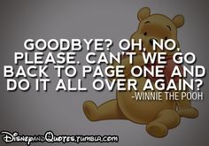 Goodbye? Oh, no. Please, can't we go back to page one and do it all over again? Winne the Pooh